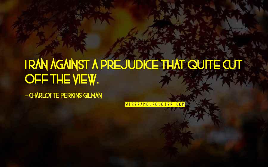 Charlotte Perkins Gilman Quotes By Charlotte Perkins Gilman: I ran against a Prejudice that quite cut