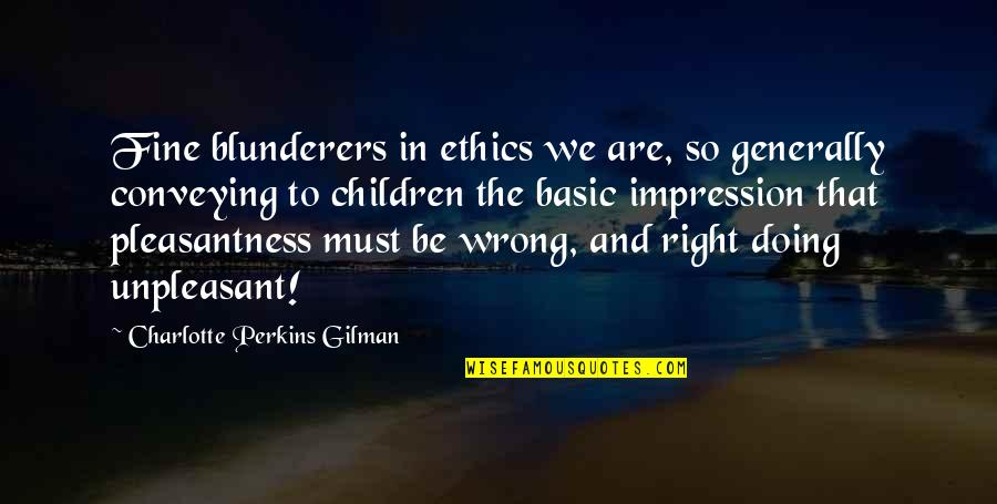 Charlotte Perkins Gilman Quotes By Charlotte Perkins Gilman: Fine blunderers in ethics we are, so generally