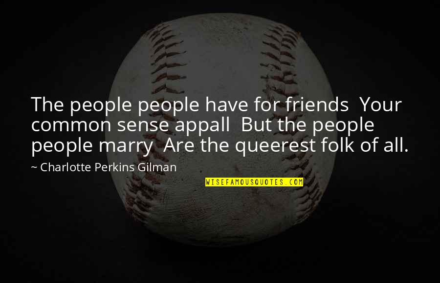 Charlotte Perkins Gilman Quotes By Charlotte Perkins Gilman: The people people have for friends Your common