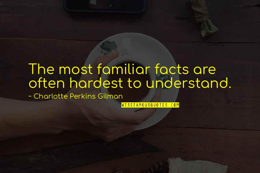 Charlotte Perkins Gilman Quotes By Charlotte Perkins Gilman: The most familiar facts are often hardest to