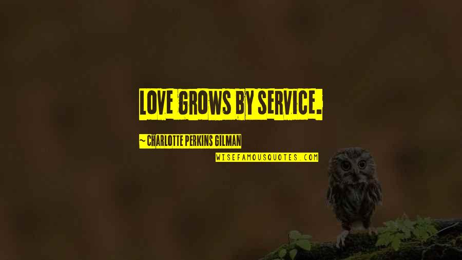 Charlotte Perkins Gilman Quotes By Charlotte Perkins Gilman: Love grows by service.
