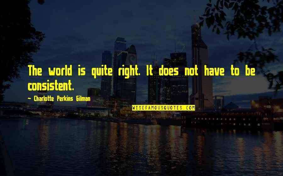 Charlotte Perkins Gilman Quotes By Charlotte Perkins Gilman: The world is quite right. It does not