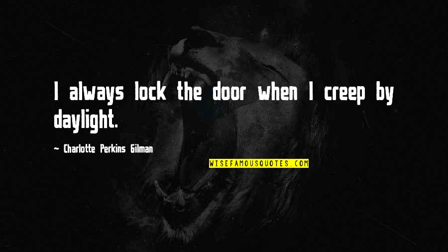 Charlotte Perkins Gilman Quotes By Charlotte Perkins Gilman: I always lock the door when I creep