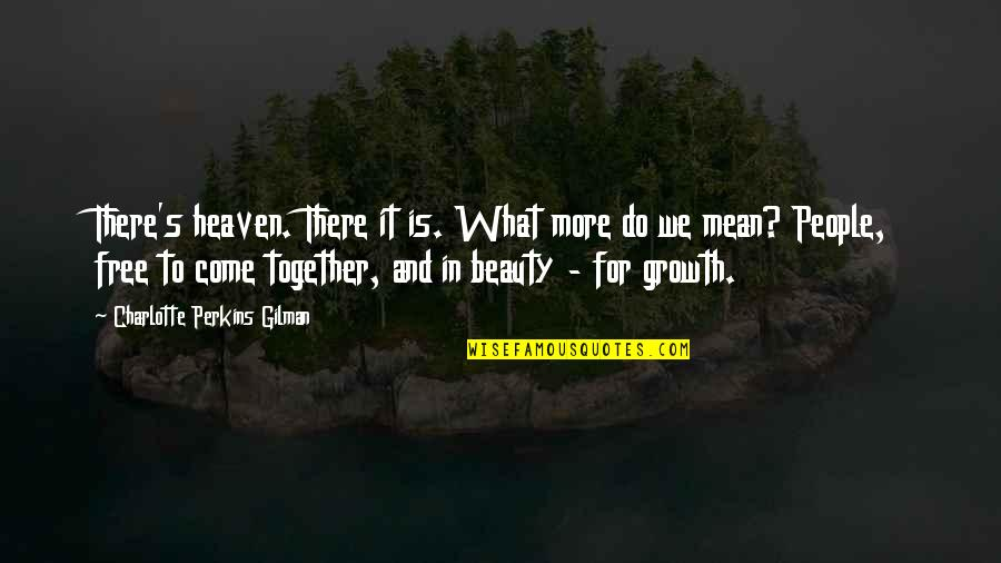 Charlotte Perkins Gilman Quotes By Charlotte Perkins Gilman: There's heaven. There it is. What more do