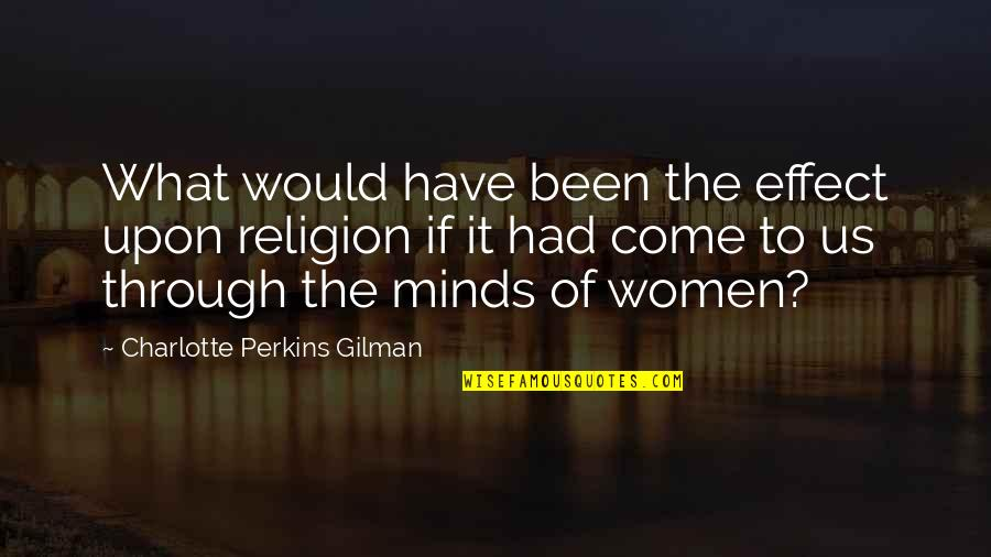 Charlotte Perkins Gilman Quotes By Charlotte Perkins Gilman: What would have been the effect upon religion