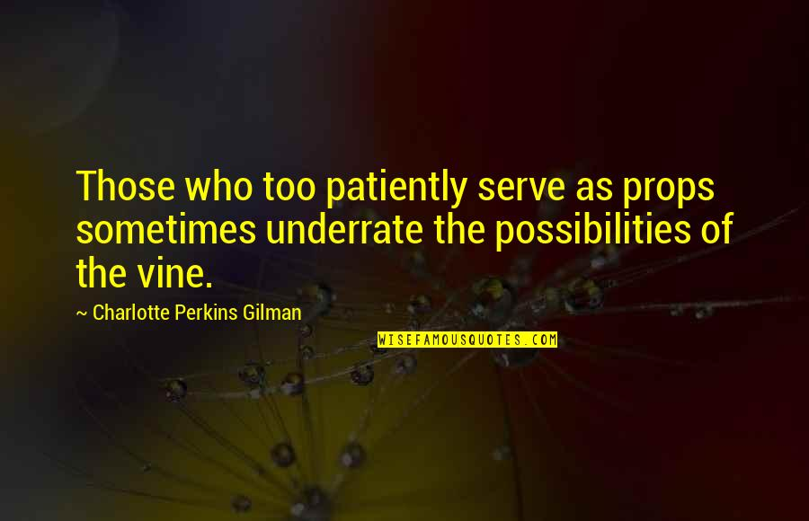 Charlotte Perkins Gilman Quotes By Charlotte Perkins Gilman: Those who too patiently serve as props sometimes