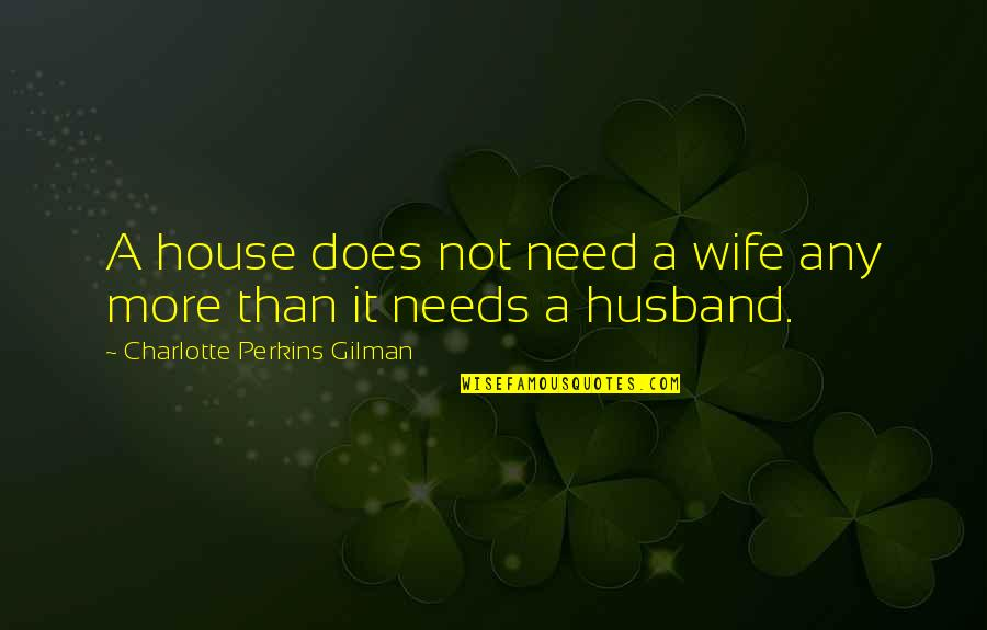 Charlotte Perkins Gilman Quotes By Charlotte Perkins Gilman: A house does not need a wife any