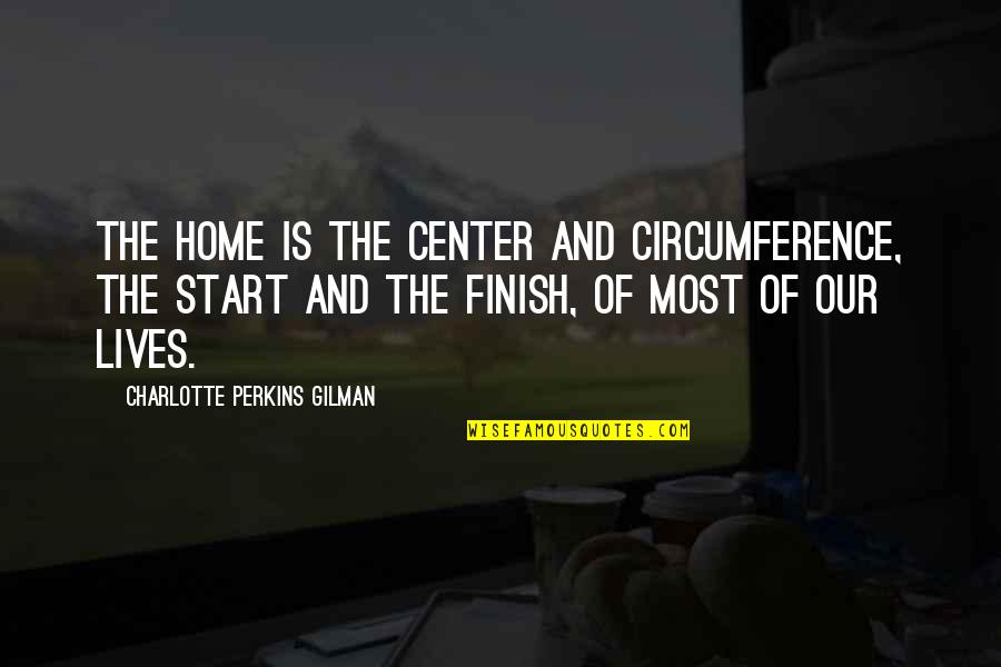 Charlotte Perkins Gilman Quotes By Charlotte Perkins Gilman: The home is the center and circumference, the