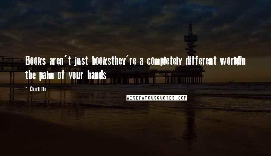 Charlotte quotes: Books aren't just booksthey're a completely different worldin the palm of your hands