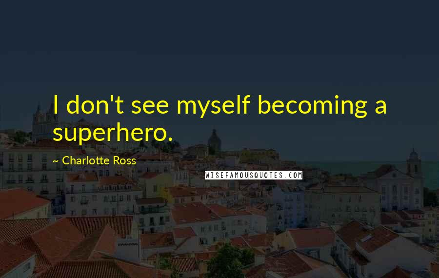 Charlotte Ross quotes: I don't see myself becoming a superhero.