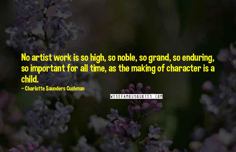 Charlotte Saunders Cushman quotes: No artist work is so high, so noble, so grand, so enduring, so important for all time, as the making of character is a child.