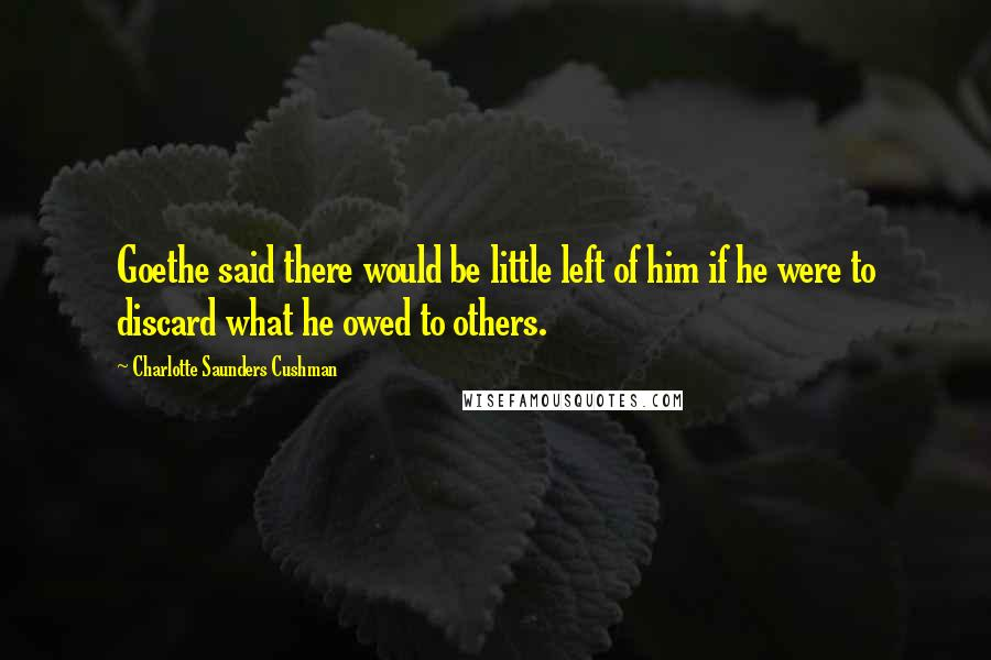 Charlotte Saunders Cushman quotes: Goethe said there would be little left of him if he were to discard what he owed to others.