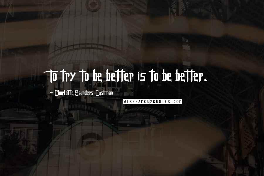 Charlotte Saunders Cushman quotes: To try to be better is to be better.