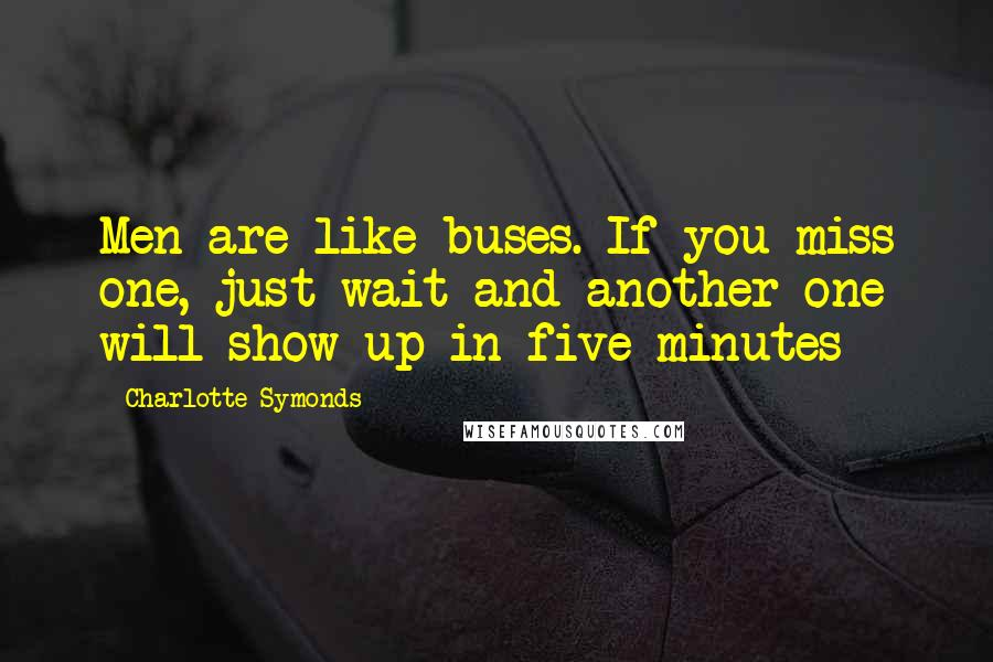 Charlotte Symonds quotes: Men are like buses. If you miss one, just wait and another one will show up in five minutes