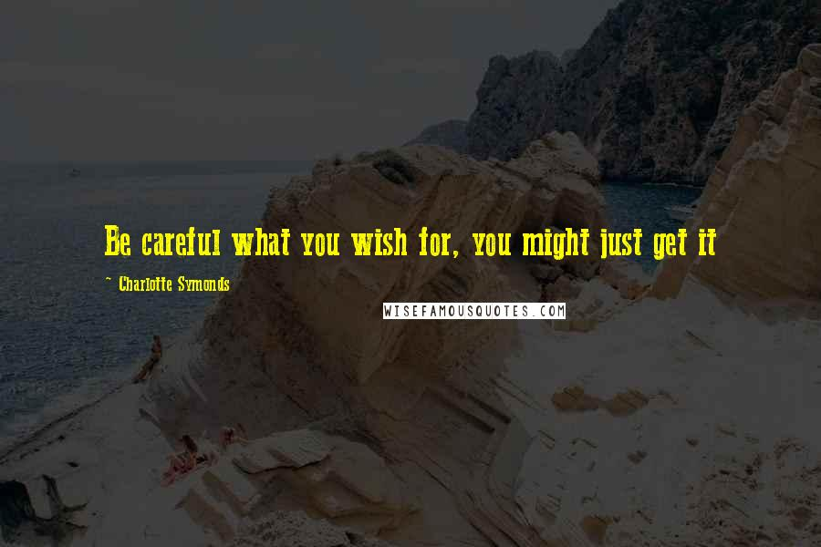 Charlotte Symonds quotes: Be careful what you wish for, you might just get it