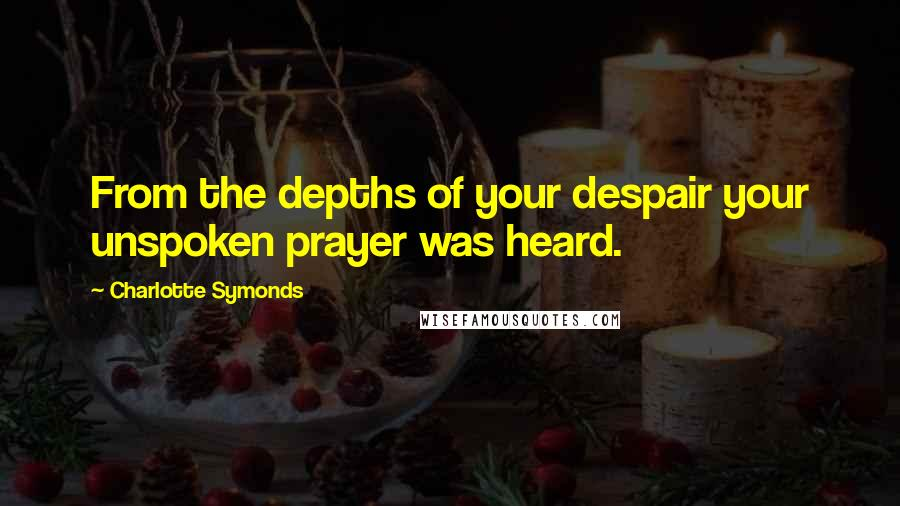 Charlotte Symonds quotes: From the depths of your despair your unspoken prayer was heard.