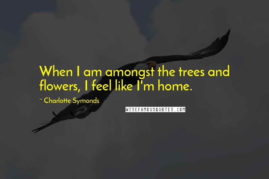 Charlotte Symonds quotes: When I am amongst the trees and flowers, I feel like I'm home.