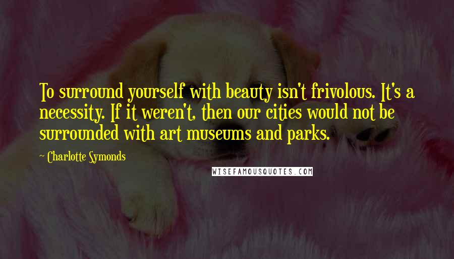 Charlotte Symonds quotes: To surround yourself with beauty isn't frivolous. It's a necessity. If it weren't, then our cities would not be surrounded with art museums and parks.