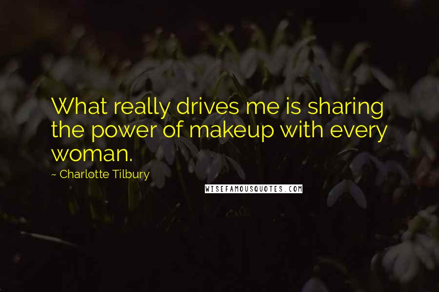 Charlotte Tilbury quotes: What really drives me is sharing the power of makeup with every woman.