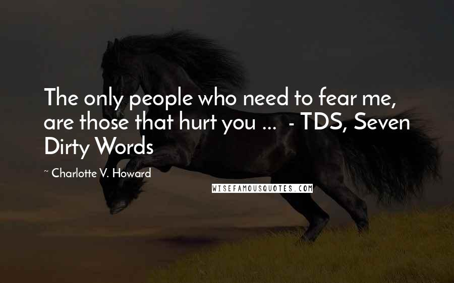 Charlotte V. Howard quotes: The only people who need to fear me, are those that hurt you ... - TDS, Seven Dirty Words