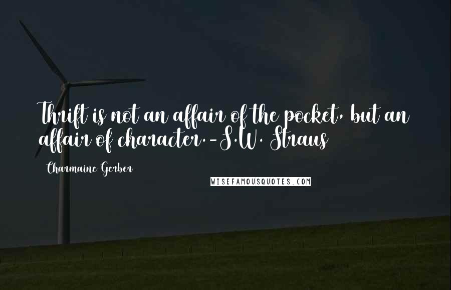 Charmaine Gerber quotes: Thrift is not an affair of the pocket, but an affair of character.-S.W. Straus