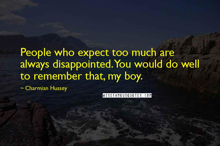 Charmian Hussey quotes: People who expect too much are always disappointed. You would do well to remember that, my boy.