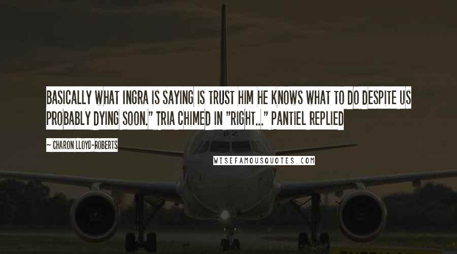 """Charon Lloyd-Roberts quotes: Basically what Ingra is saying is trust him he knows what to do despite us probably dying soon."""" Tria chimed in """"Right..."""" Pantiel replied"""