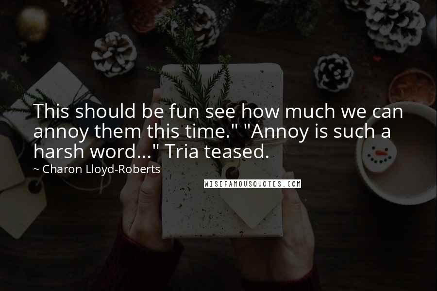 """Charon Lloyd-Roberts quotes: This should be fun see how much we can annoy them this time."""" """"Annoy is such a harsh word..."""" Tria teased."""