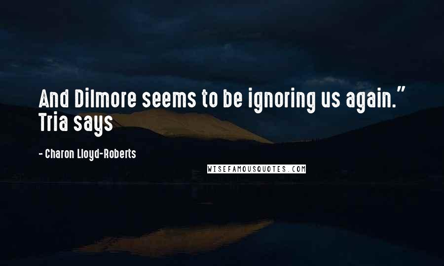"""Charon Lloyd-Roberts quotes: And Dilmore seems to be ignoring us again."""" Tria says"""