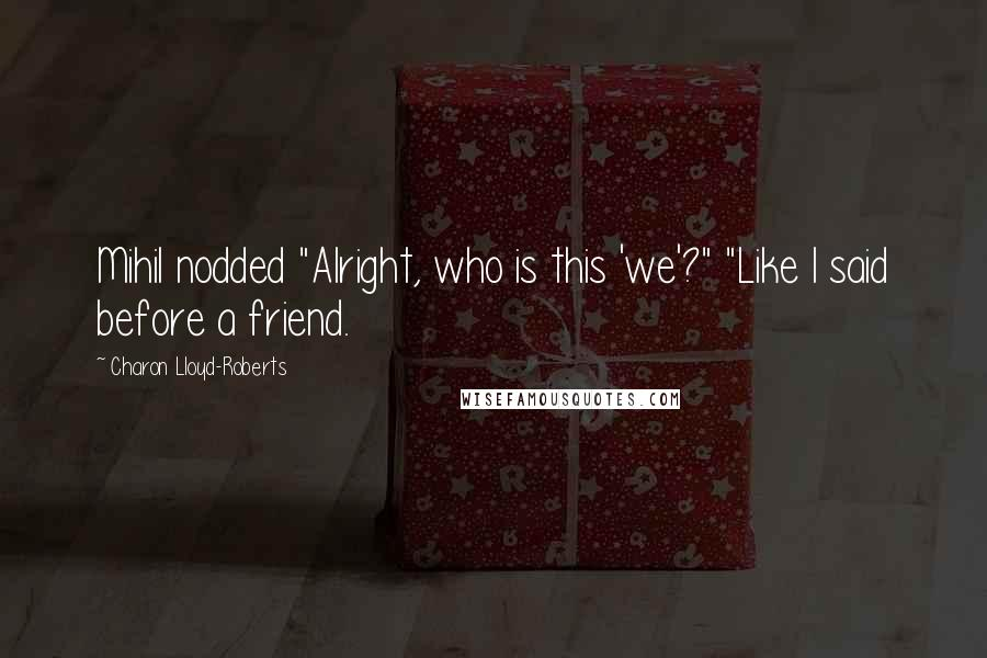 """Charon Lloyd-Roberts quotes: Mihil nodded """"Alright, who is this 'we'?"""" """"Like I said before a friend."""