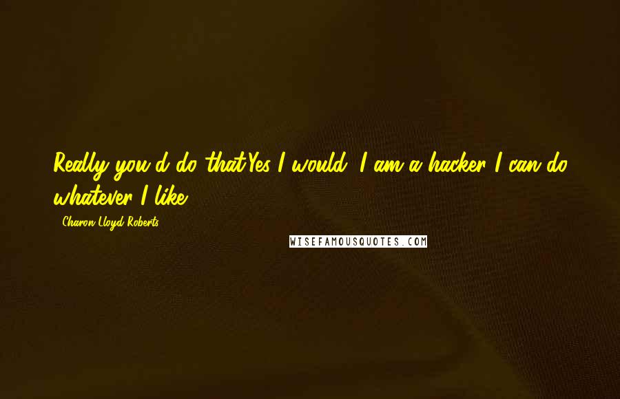 Charon Lloyd-Roberts quotes: Really you'd do that.Yes I would, I am a hacker I can do whatever I like.