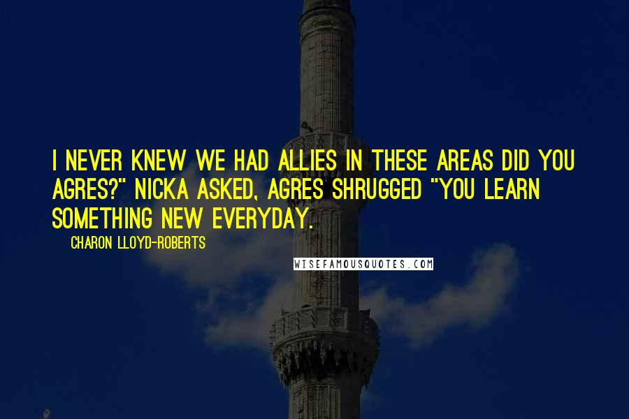 """Charon Lloyd-Roberts quotes: I never knew we had allies in these areas did you Agres?"""" Nicka asked, Agres shrugged """"You learn something new everyday."""
