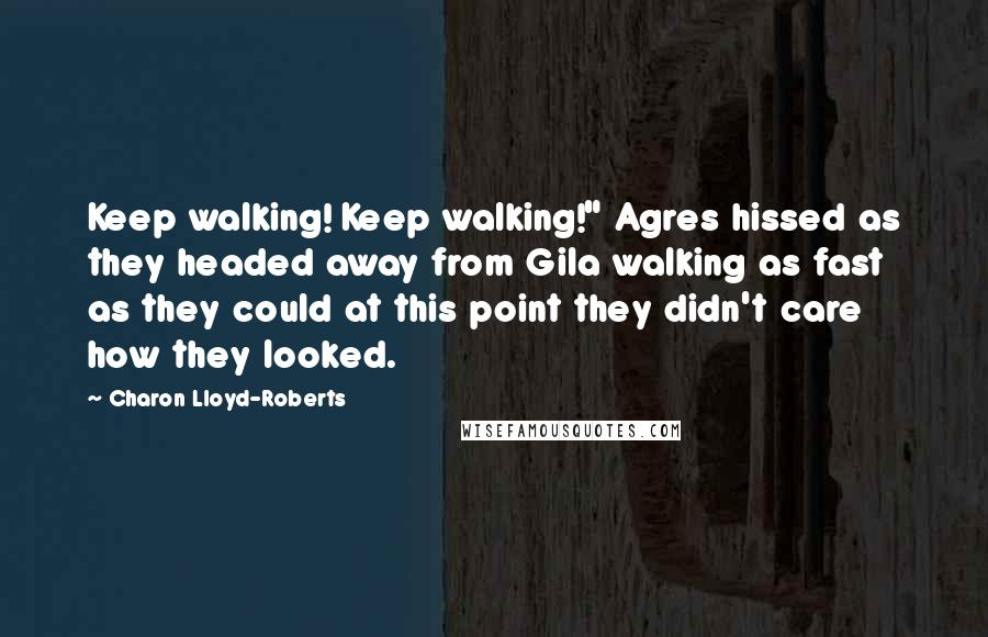 """Charon Lloyd-Roberts quotes: Keep walking! Keep walking!"""" Agres hissed as they headed away from Gila walking as fast as they could at this point they didn't care how they looked."""