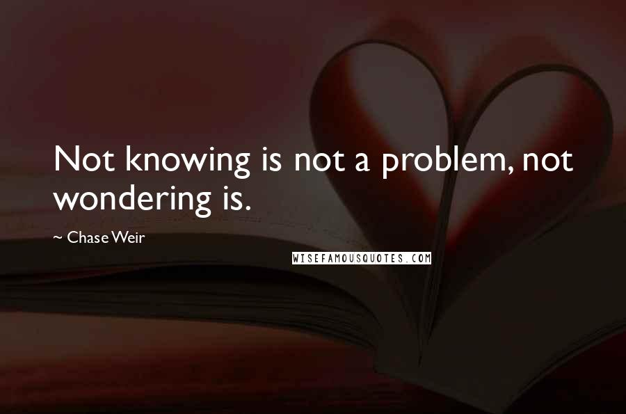 Chase Weir quotes: Not knowing is not a problem, not wondering is.