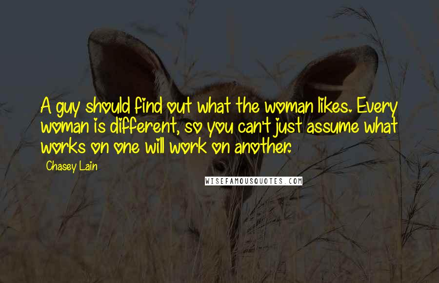 Chasey Lain quotes: A guy should find out what the woman likes. Every woman is different, so you can't just assume what works on one will work on another.