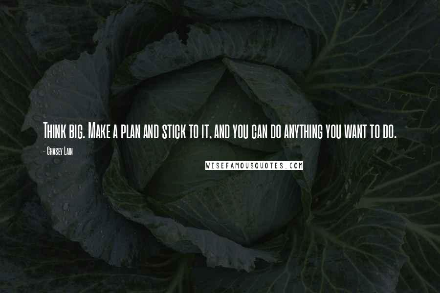 Chasey Lain quotes: Think big. Make a plan and stick to it, and you can do anything you want to do.