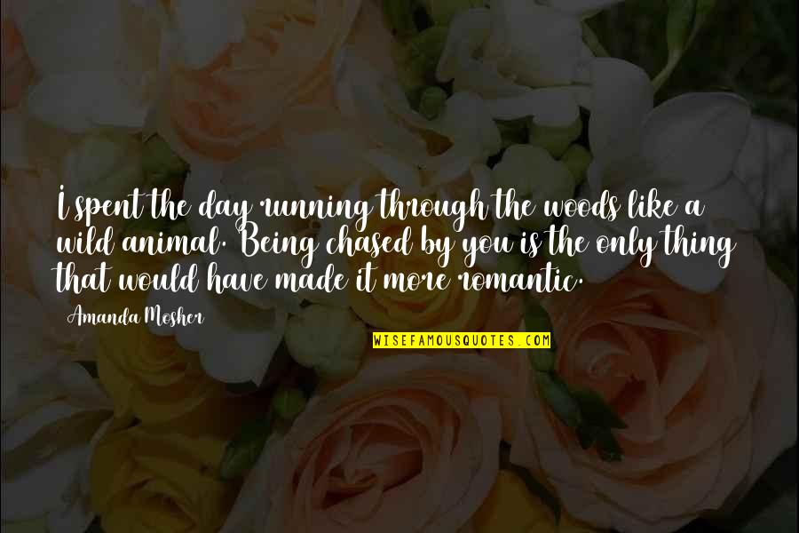 Chasing Love Quotes By Amanda Mosher: I spent the day running through the woods