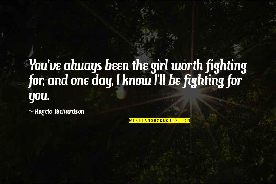 Chasing Love Quotes By Angela Richardson: You've always been the girl worth fighting for,