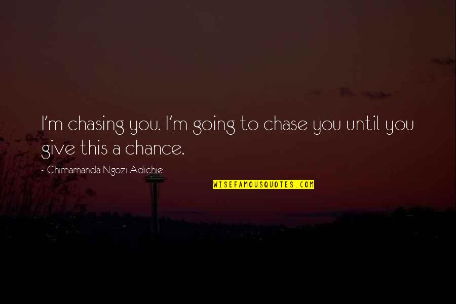 Chasing Love Quotes By Chimamanda Ngozi Adichie: I'm chasing you. I'm going to chase you