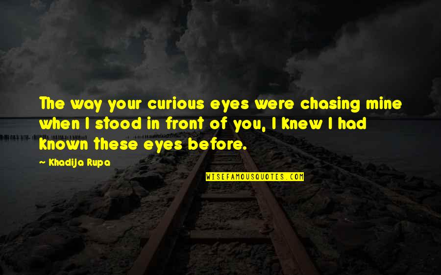 Chasing Love Quotes By Khadija Rupa: The way your curious eyes were chasing mine