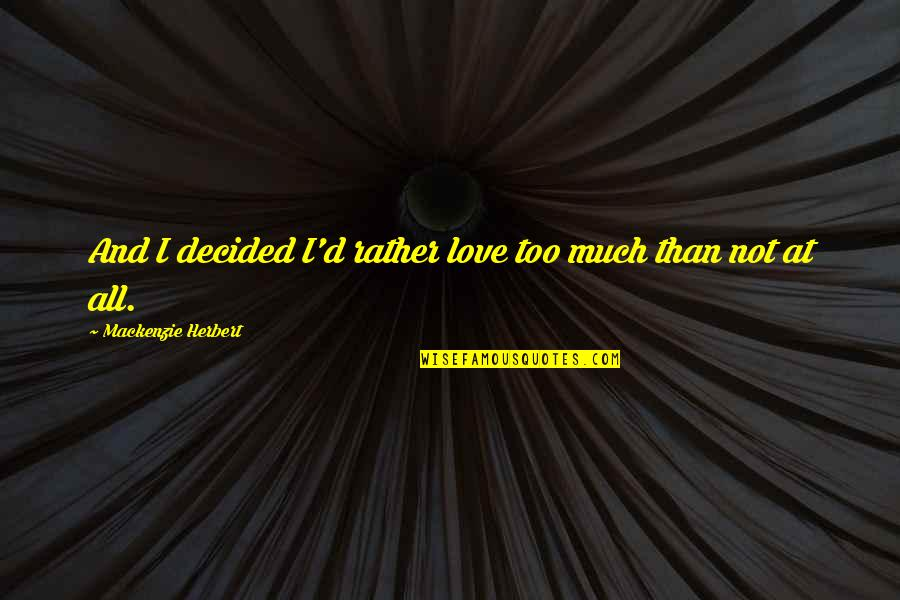 Chasing Love Quotes By Mackenzie Herbert: And I decided I'd rather love too much