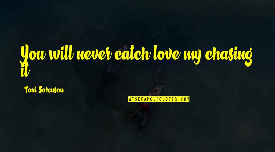 Chasing Love Quotes By Toni Sorenson: You will never catch love my chasing it.