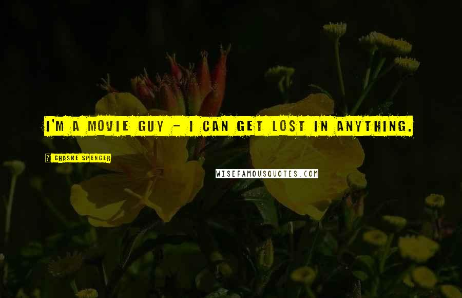 Chaske Spencer quotes: I'm a movie guy - I can get lost in anything.