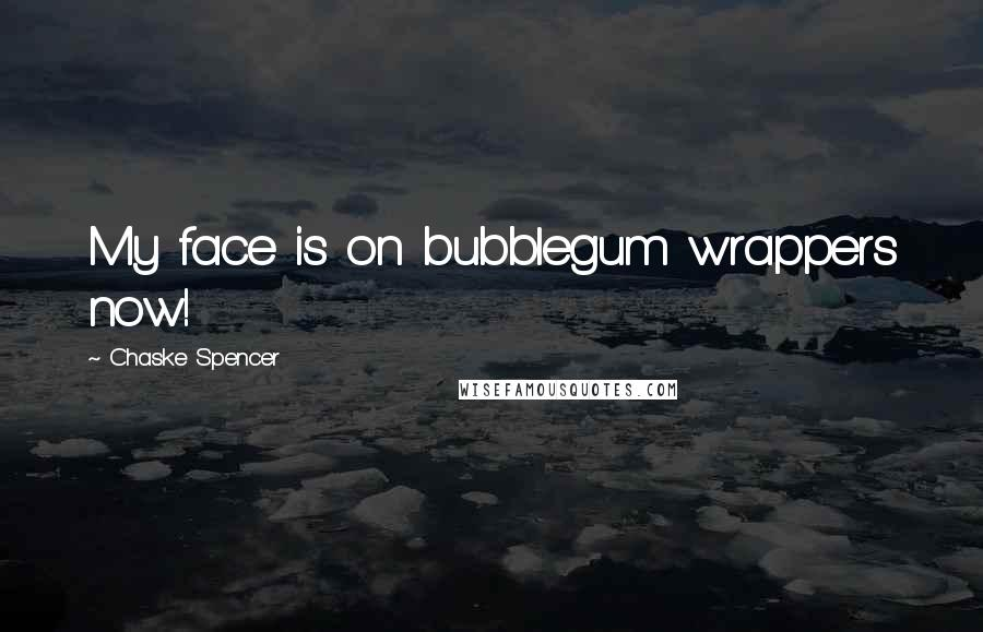 Chaske Spencer quotes: My face is on bubblegum wrappers now!