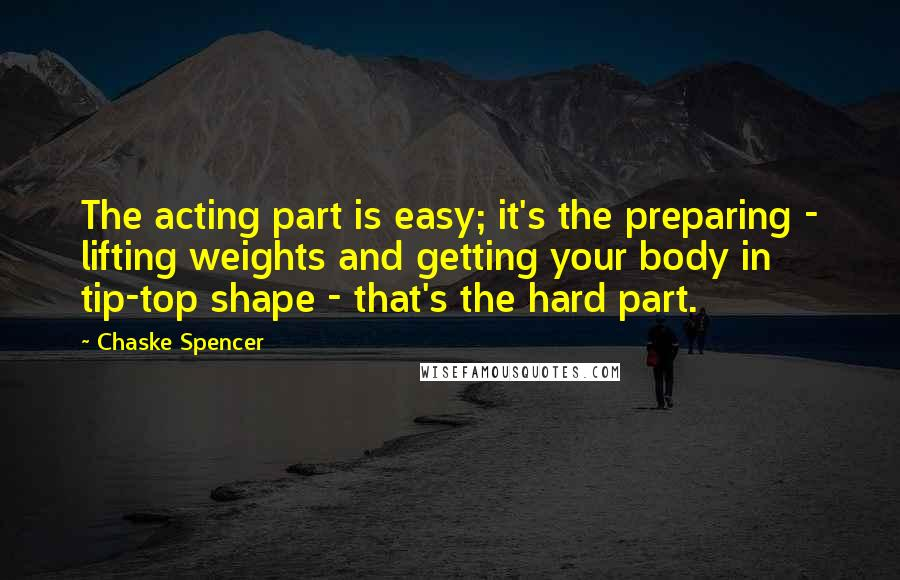 Chaske Spencer quotes: The acting part is easy; it's the preparing - lifting weights and getting your body in tip-top shape - that's the hard part.