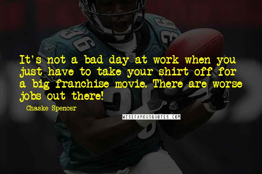 Chaske Spencer quotes: It's not a bad day at work when you just have to take your shirt off for a big franchise movie. There are worse jobs out there!