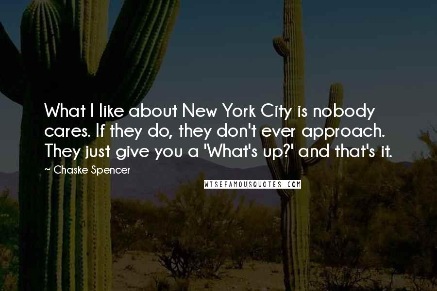 Chaske Spencer quotes: What I like about New York City is nobody cares. If they do, they don't ever approach. They just give you a 'What's up?' and that's it.