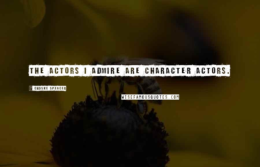 Chaske Spencer quotes: The actors I admire are character actors.