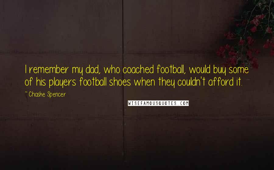Chaske Spencer quotes: I remember my dad, who coached football, would buy some of his players football shoes when they couldn't afford it.