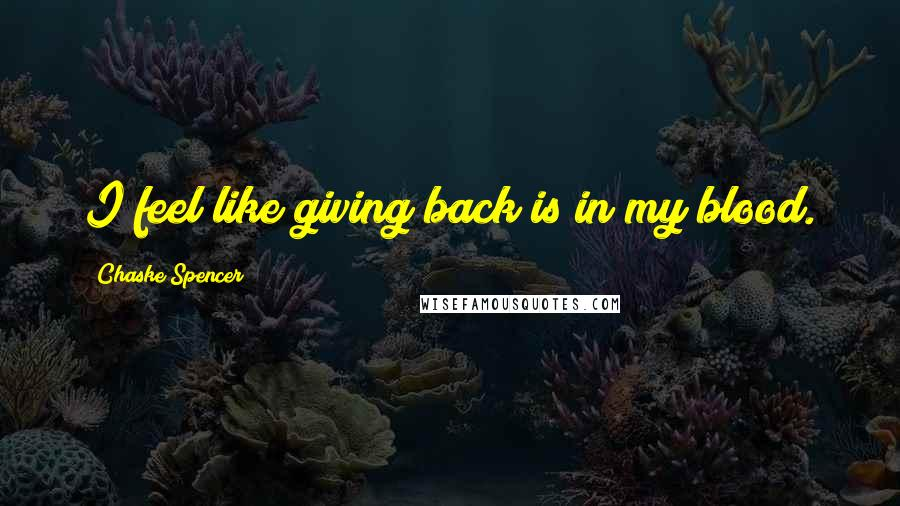 Chaske Spencer quotes: I feel like giving back is in my blood.